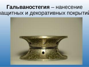 Гальваностегия – нанесение защитных и декоративных покрытий