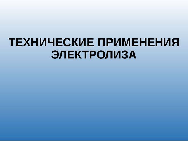 ТЕХНИЧЕСКИЕ ПРИМЕНЕНИЯ ЭЛЕКТРОЛИЗА