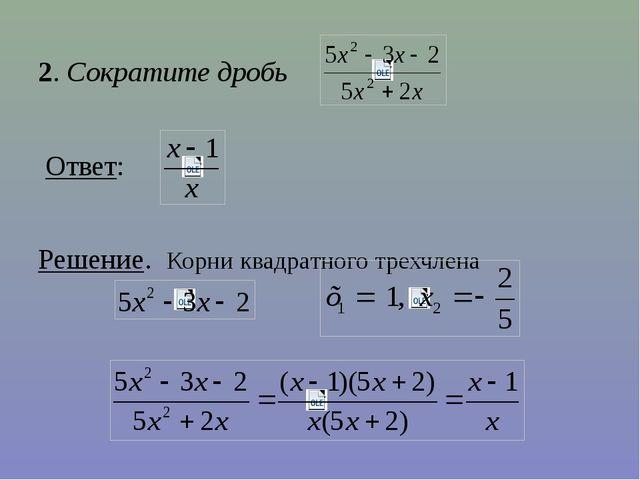 2. Сократите дробь Ответ: Решение. Корни квадратного трехчлена
