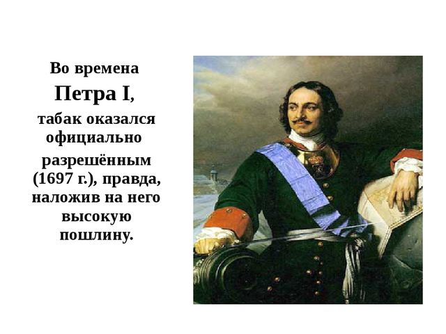Во времена Петра I, табак оказался официально разрешённым (1697 г.), правда,...
