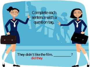 They didn't like the film, __________? Complete each sentence with a question