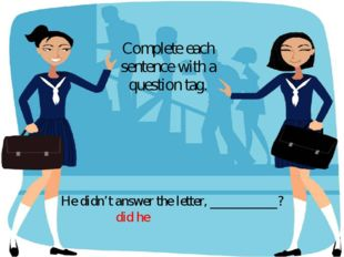 He didn't answer the letter, __________? Complete each sentence with a questi