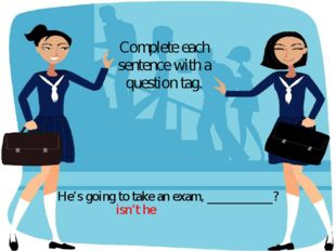 He's going to take an exam, __________? Complete each sentence with a questio
