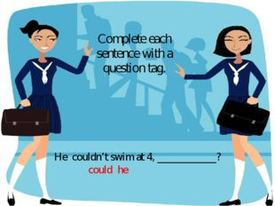 He couldn't swim at 4, ___________? Complete each sentence with a question ta