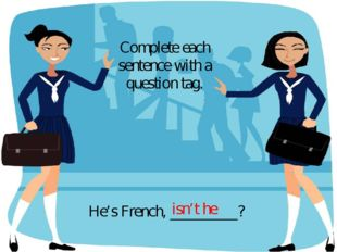 He's French, _________? Complete each sentence with a question tag. isn't he