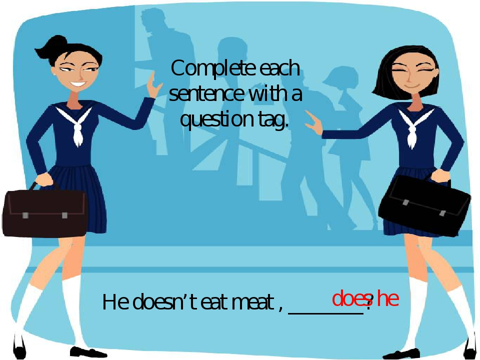 He doesn't eat meat , _______? Complete each sentence with a question tag. do...