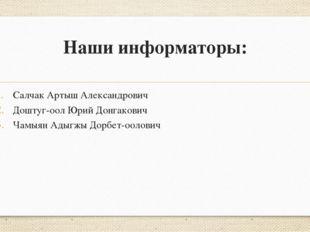 Наши информаторы: Салчак Артыш Александрович Доштуг-оол Юрий Донгакович Чамыя