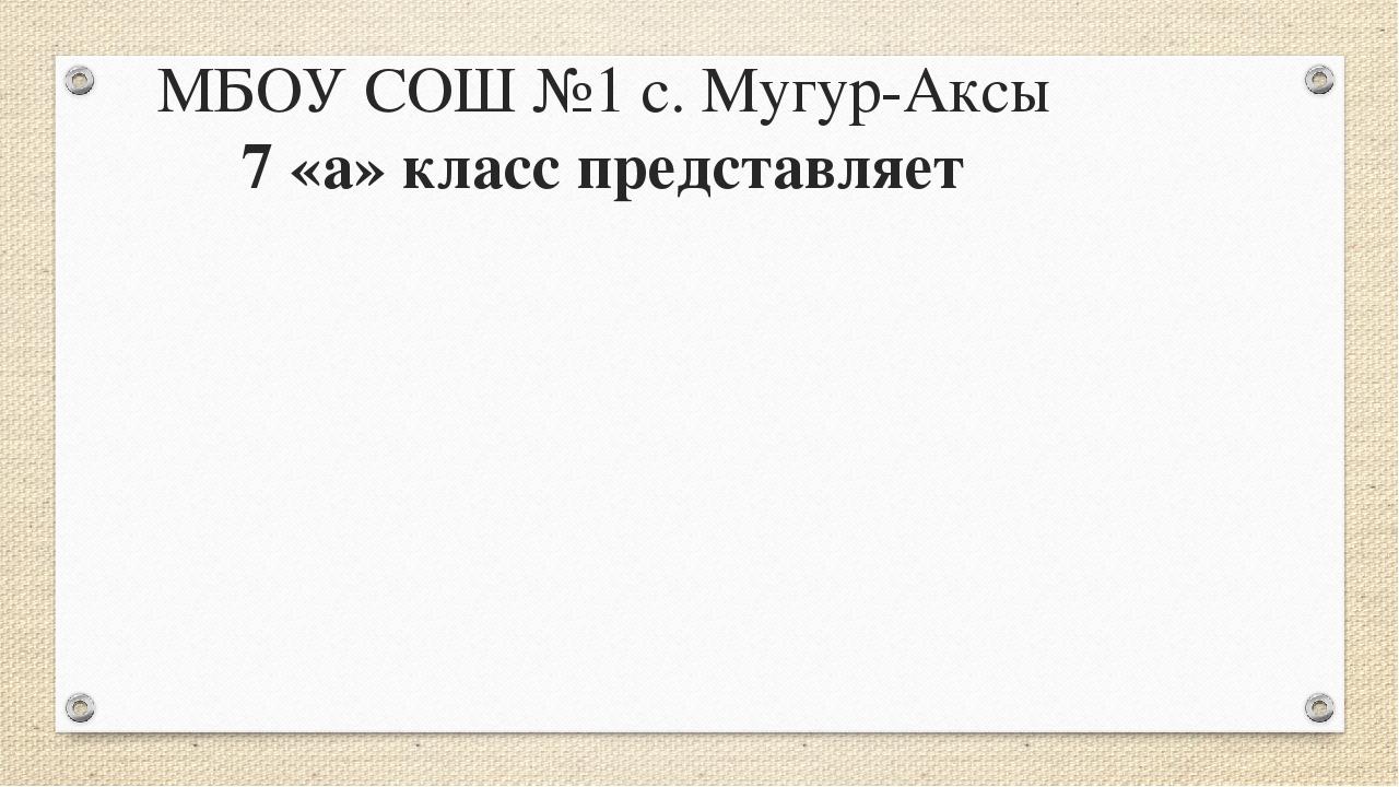 МБОУ СОШ №1 с. Мугур-Аксы 7 «а» класс представляет