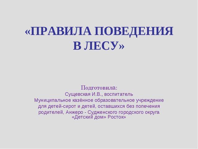 «ПРАВИЛА ПОВЕДЕНИЯ В ЛЕСУ» Подготовила: Сущевская И.В., воспитатель Муниципал...