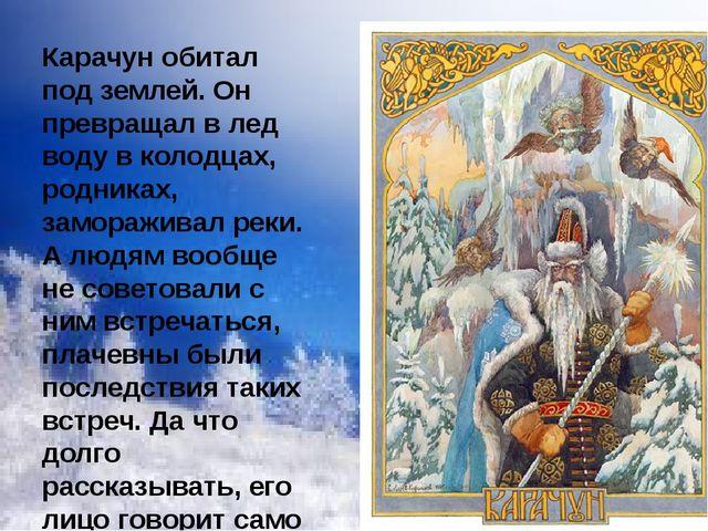 Карачун обитал под землей. Он превращал в лед воду в колодцах, родниках, замо...