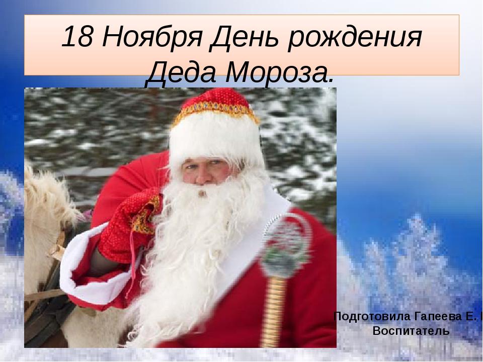 18 Ноября День рождения Деда Мороза. Подготовила Гапеева Е. Н. Воспитатель Р...