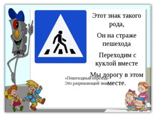 Этот знак такого рода, Он на страже пешехода Переходим с куклой вместе Мы дор