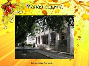Малая родина Белозёрова Татьяна