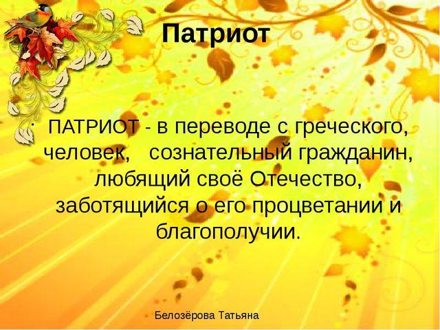 Патриот ПАТРИОТ - в переводе с греческого, человек, сознательный гражданин, л...