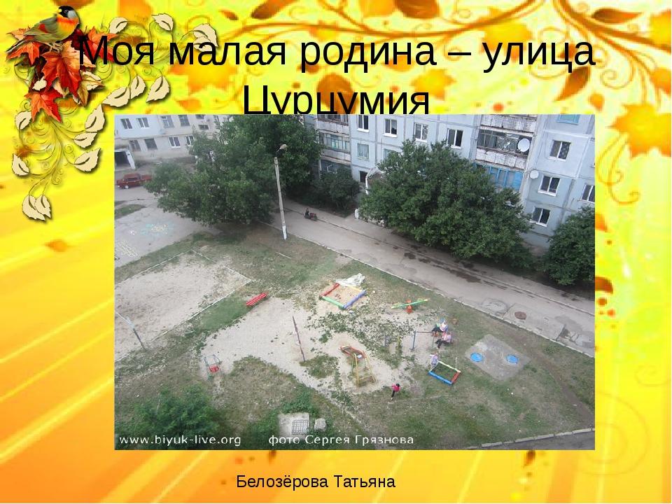 Моя малая родина – улица Цурцумия Белозёрова Татьяна