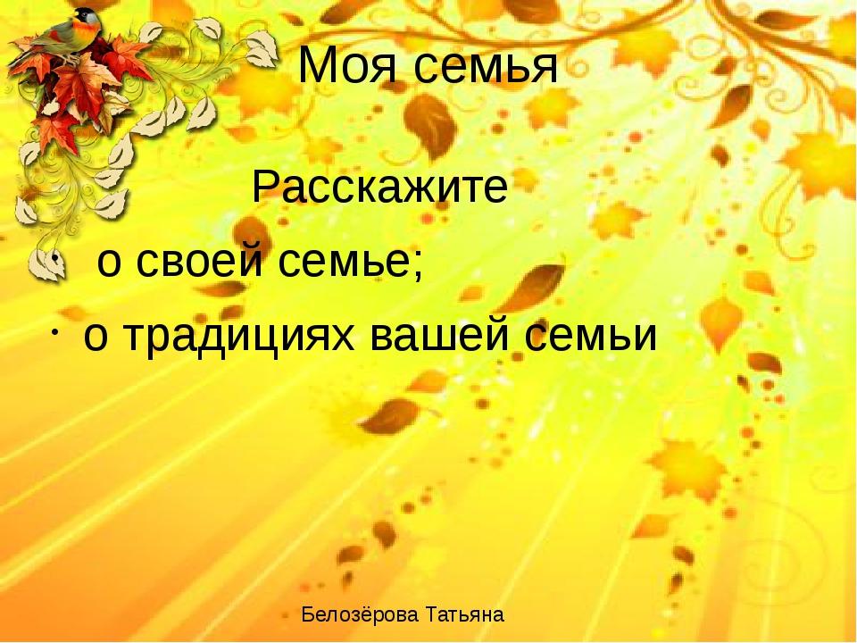 Моя семья Расскажите о своей семье; о традициях вашей семьи Белозёрова Татьяна
