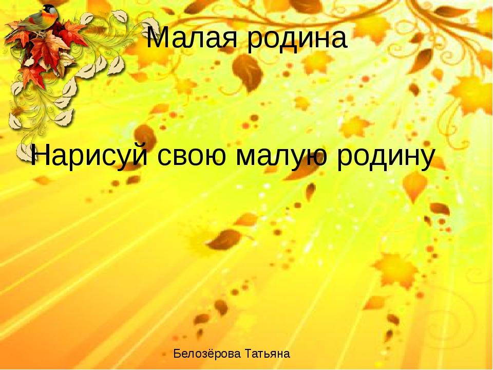 Малая родина Нарисуй свою малую родину Белозёрова Татьяна