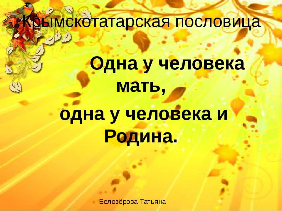 Крымскотатарская пословица Одна у человека мать, одна у человека и Родина. Бе...