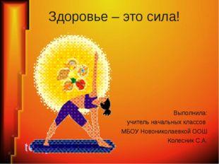 Здоровье – это сила! Выполнила: учитель начальных классов МБОУ Новониколаевко