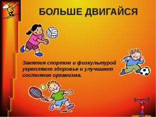 БОЛЬШЕ ДВИГАЙСЯ Занятия спортом и физкультурой укрепляют здоровье и улучшают