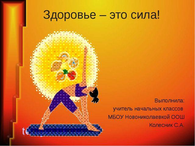 Здоровье – это сила! Выполнила: учитель начальных классов МБОУ Новониколаевко...
