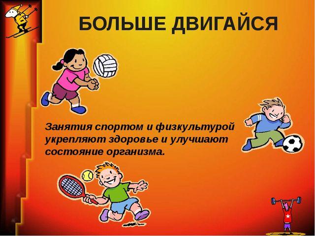 БОЛЬШЕ ДВИГАЙСЯ Занятия спортом и физкультурой укрепляют здоровье и улучшают...