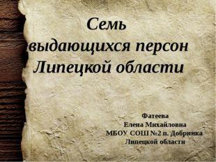 Семь выдающихся персон Липецкой области Фатеева Елена Михайловна МБОУ СОШ №2