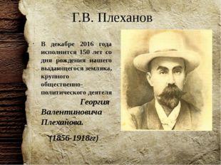 Г.В. Плеханов В декабре 2016 года исполнится 150 лет со дня рождения нашего в