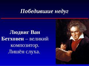 Победившие недуг Людвиг Ван Бетховен – великий композитор. Лишён слуха.
