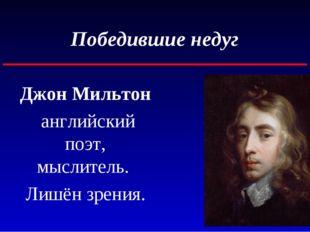 Победившие недуг Джон Мильтон английский поэт, мыслитель. Лишён зрения.