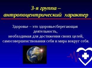 3-я группа – антропоцентрический характер Здоровье – это здоровьесберегающая