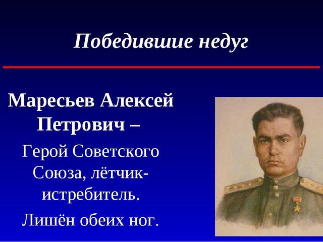 Победившие недуг Маресьев Алексей Петрович – Герой Советского Союза, лётчик-и...