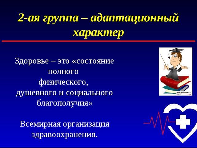 2-ая группа – адаптационный характер Здоровье – это «состояние полного физиче...