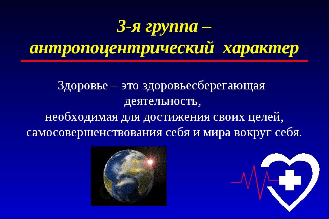 3-я группа – антропоцентрический характер Здоровье – это здоровьесберегающая...