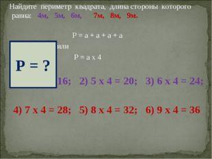 Найдите периметр квадрата, длина стороны которого равна: 4м, 5м, 6м, 7м, 8м,