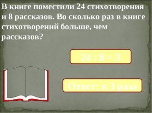 В книге поместили 24 стихотворения и 8 рассказов. Во сколько раз в книге стих