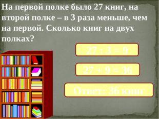 На первой полке было 27 книг, на второй полке – в 3 раза меньше, чем на перво