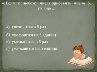 а) увеличится в 5 раз б) увеличится на 5 единиц в) уменьшится в 5 раз г) уме