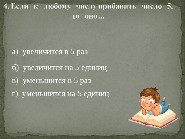 а) увеличится в 5 раз б) увеличится на 5 единиц в) уменьшится в 5 раз г) уме...
