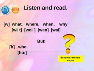 Listen and read. [w] what, where, when, why [wɒt] [weə] [wen] [wai] But! [h]