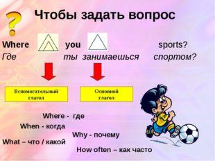 Чтобы задать вопрос Where do you play sports? Где ты занимаешься спортом? Всп