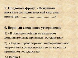 5. Продолжи фразу: «Основным институтом политической системы является……………………