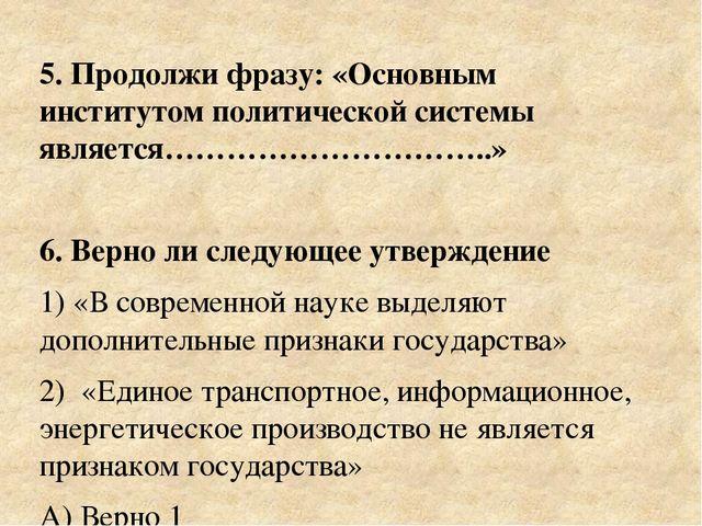 5. Продолжи фразу: «Основным институтом политической системы является……………………...