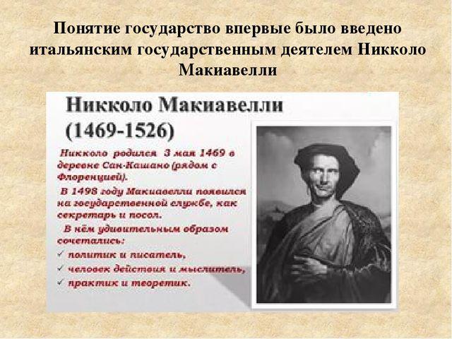 Понятие государство впервые было введено итальянским государственным деятелем...
