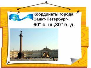 Координаты города Санкт-Петербург- 60°с.ш.,30°в.д. Ученики сравнивают св