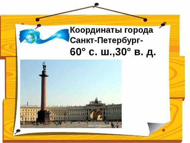 Координаты города Санкт-Петербург- 60°с.ш.,30°в.д. Ученики сравнивают св...