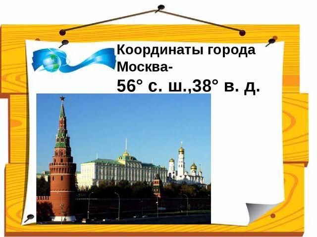 Координаты города Москва- 56°с.ш.,38°в.д. Ученики сравнивают свои ответы...