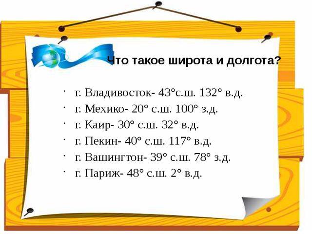 Что такое широта и долгота? г. Владивосток- 43°с.ш. 132° в.д. г. Мехико- 20°...