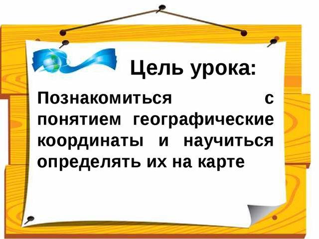 Цель урока: Познакомиться с понятием географические координаты и научиться о...