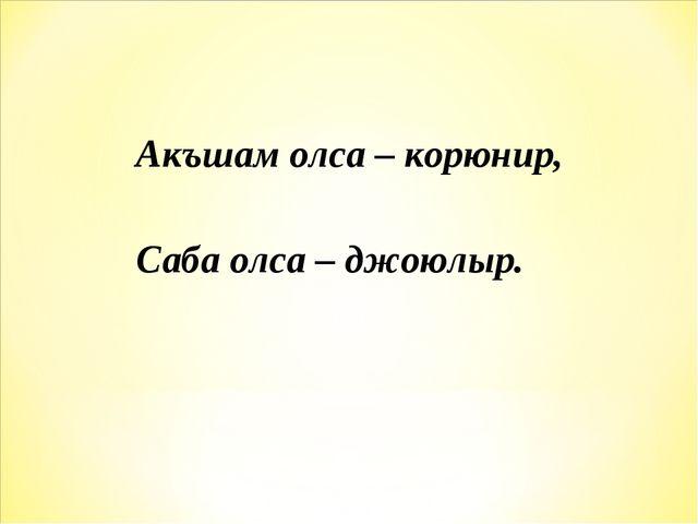 Акъшам олса – корюнир, Саба олса – джоюлыр.